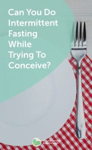 Can You Do Intermittent Fasting While Trying To Conceive